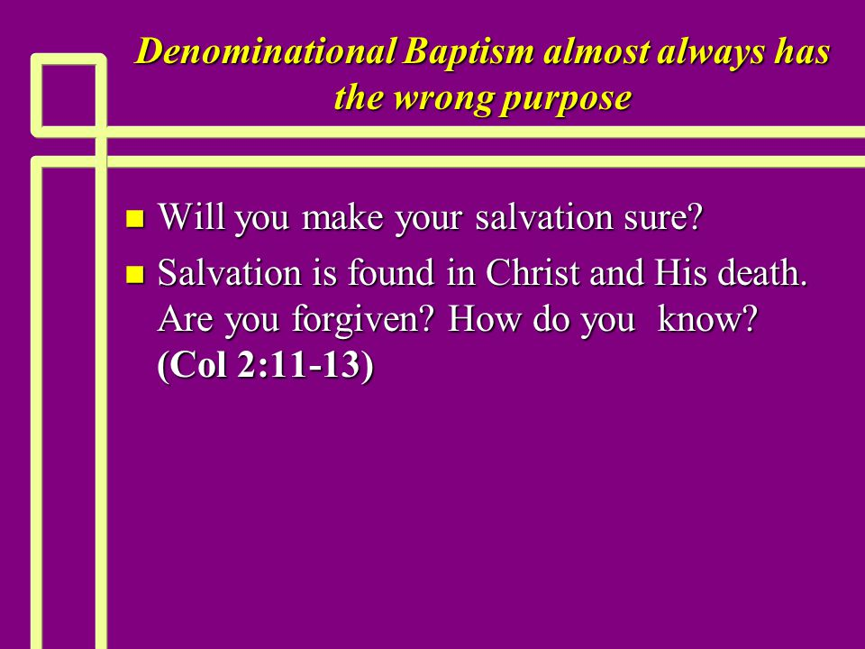 Denominational Baptism almost always has the wrong purpose n Will you make your salvation sure? n Salvation is found in Christ and His death. Are you