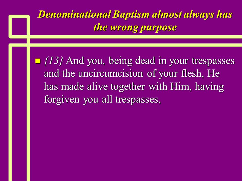 Denominational Baptism almost always has the wrong purpose n {13} And you, being dead in your trespasses and the uncircumcision of your flesh, He has made alive together with Him, having forgiven you all trespasses,