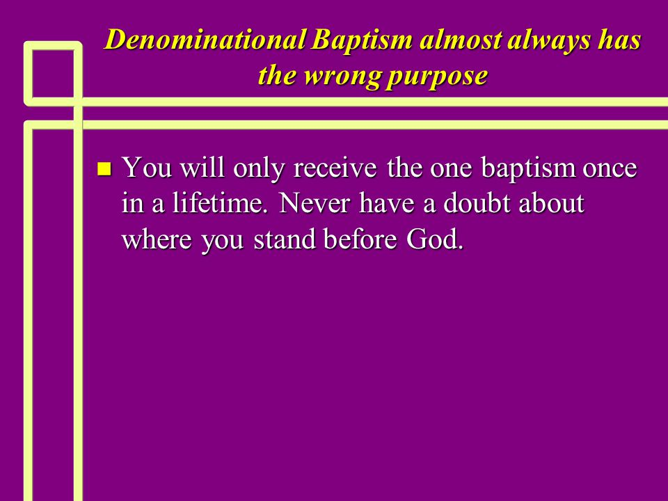 Denominational Baptism almost always has the wrong purpose n You will only receive the one baptism once in a lifetime. Never have a doubt about where