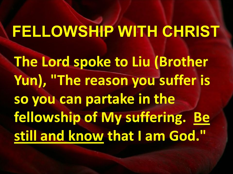 FELLOWSHIP WITH CHRIST The Lord spoke to Liu (Brother Yun), The reason you suffer is so you can partake in the fellowship of My suffering.
