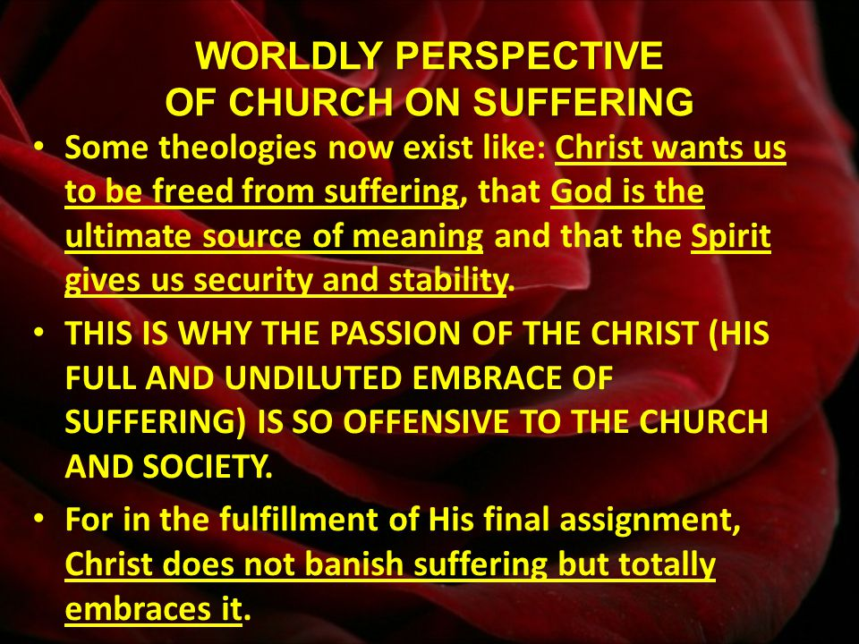 WORLDLY PERSPECTIVE OF CHURCH ON SUFFERING Some theologies now exist like: Christ wants us to be freed from suffering, that God is the ultimate source of meaning and that the Spirit gives us security and stability.
