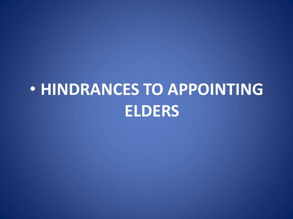 HINDRANCES TO APPOINTING ELDERS C.The entire church is involved in this.