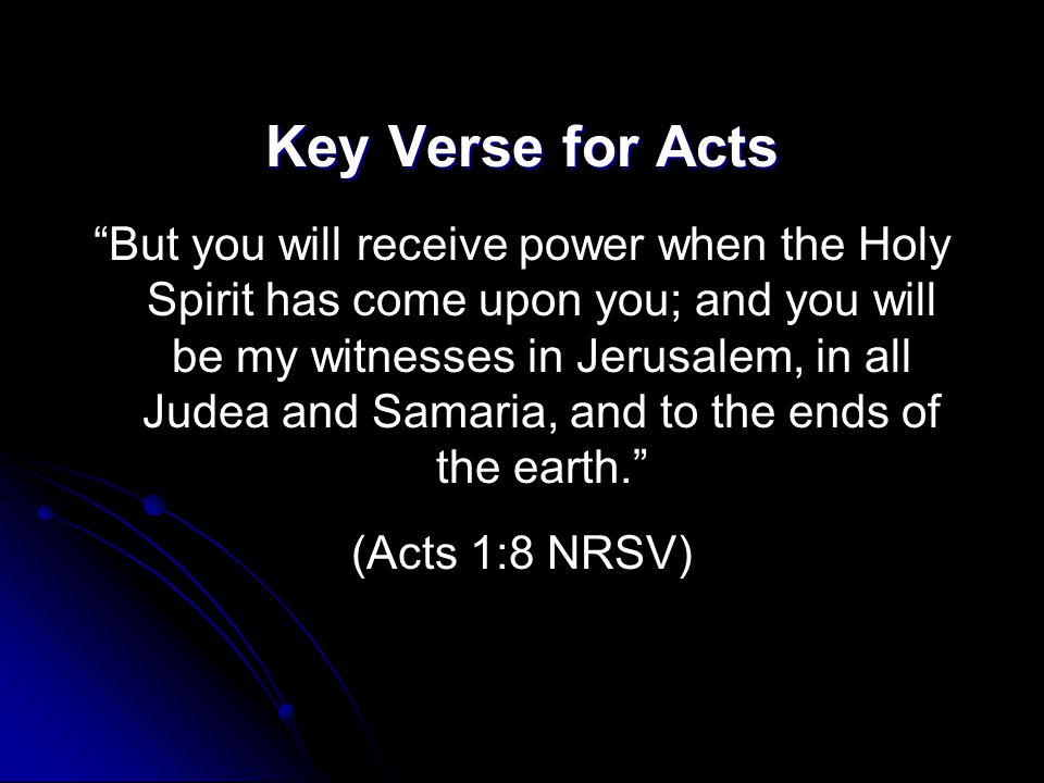 "Key Verse for Acts ""But you will receive power when the Holy Spirit has come upon you; and you will be my witnesses in Jerusalem, in all Judea and Sam"