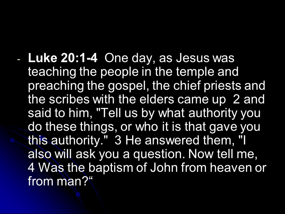 - - Luke 20:1-4 One day, as Jesus was teaching the people in the temple and preaching the gospel, the chief priests and the scribes with the elders ca