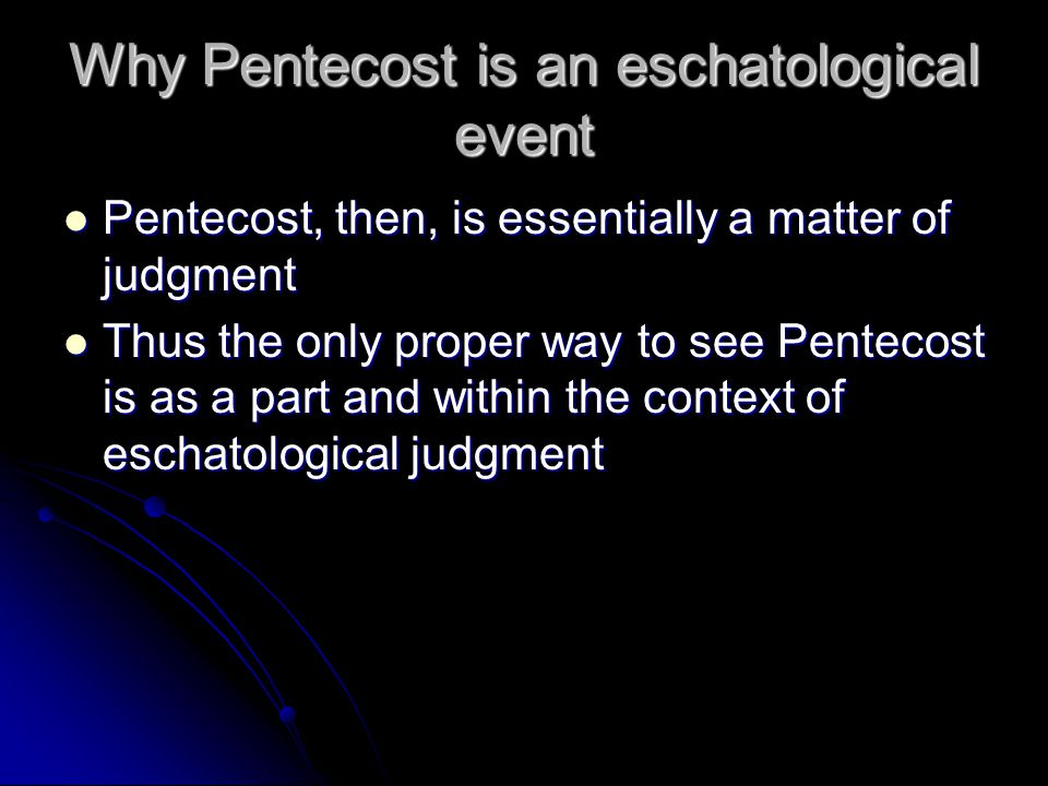 Why Pentecost is an eschatological event Pentecost, then, is essentially a matter of judgment Pentecost, then, is essentially a matter of judgment Thus the only proper way to see Pentecost is as a part and within the context of eschatological judgment Thus the only proper way to see Pentecost is as a part and within the context of eschatological judgment