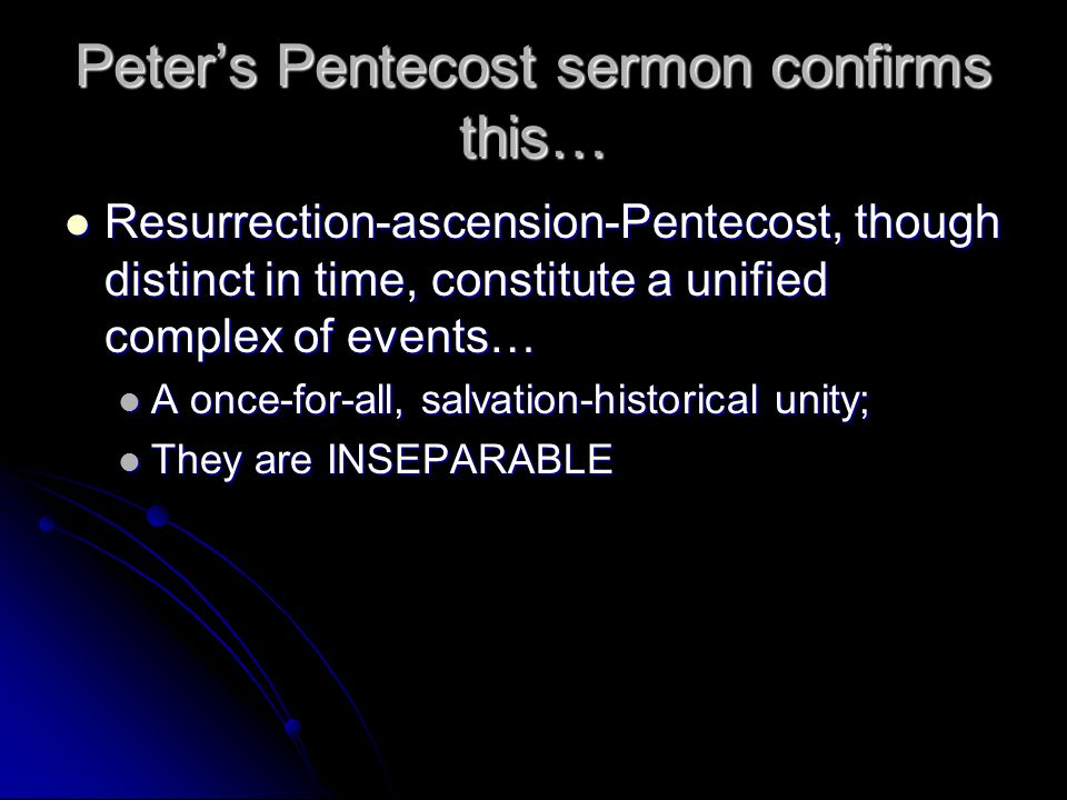 Peter's Pentecost sermon confirms this… Resurrection-ascension-Pentecost, though distinct in time, constitute a unified complex of events… Resurrection-ascension-Pentecost, though distinct in time, constitute a unified complex of events… A once-for-all, salvation-historical unity; A once-for-all, salvation-historical unity; They are INSEPARABLE They are INSEPARABLE