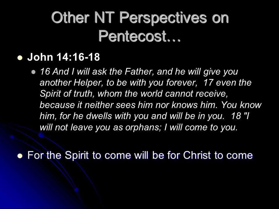 Other NT Perspectives on Pentecost… John 14:16-18 16 And I will ask the Father, and he will give you another Helper, to be with you forever, 17 even t
