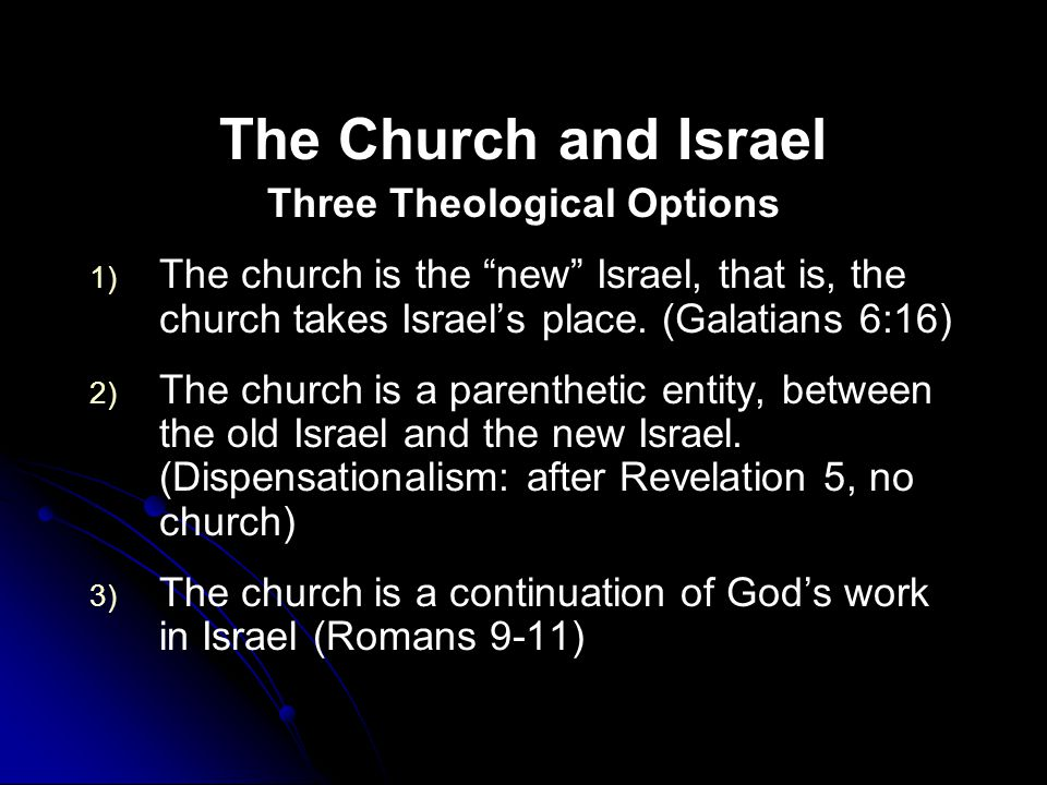 The Church and Israel Three Theological Options 1) 1) The church is the new Israel, that is, the church takes Israel's place.