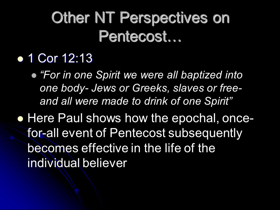 Other NT Perspectives on Pentecost… 1 Cor 12:13 1 Cor 12:13 For in one Spirit we were all baptized into one body- Jews or Greeks, slaves or free- and all were made to drink of one Spirit Here Paul shows how the epochal, once- for-all event of Pentecost subsequently becomes effective in the life of the individual believer