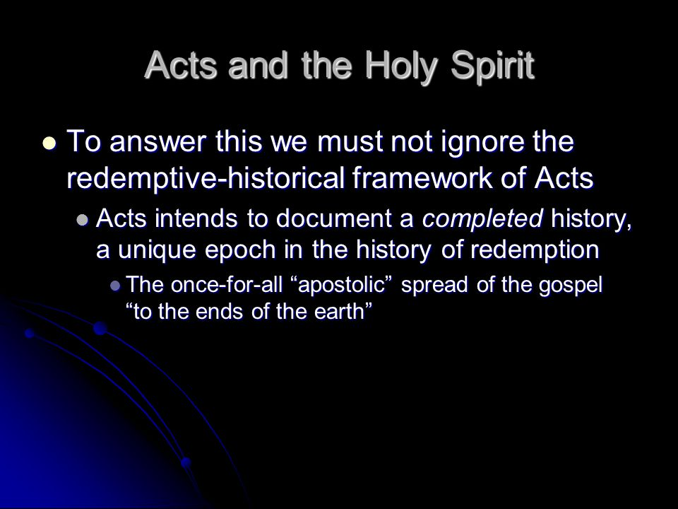 Acts and the Holy Spirit To answer this we must not ignore the redemptive-historical framework of Acts To answer this we must not ignore the redemptive-historical framework of Acts Acts intends to document a completed history, a unique epoch in the history of redemption Acts intends to document a completed history, a unique epoch in the history of redemption The once-for-all apostolic spread of the gospel to the ends of the earth The once-for-all apostolic spread of the gospel to the ends of the earth