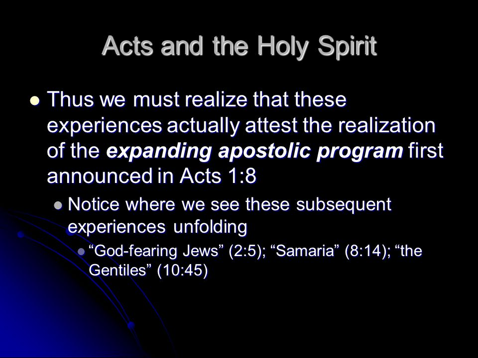 Acts and the Holy Spirit Thus we must realize that these experiences actually attest the realization of the expanding apostolic program first announced in Acts 1:8 Thus we must realize that these experiences actually attest the realization of the expanding apostolic program first announced in Acts 1:8 Notice where we see these subsequent experiences unfolding Notice where we see these subsequent experiences unfolding God-fearing Jews (2:5); Samaria (8:14); the Gentiles (10:45) God-fearing Jews (2:5); Samaria (8:14); the Gentiles (10:45)