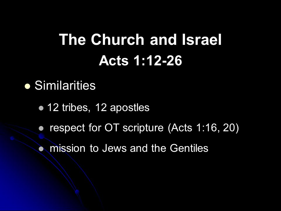 The Church and Israel Acts 1:12-26 Similarities 12 tribes, 12 apostles respect for OT scripture (Acts 1:16, 20) mission to Jews and the Gentiles