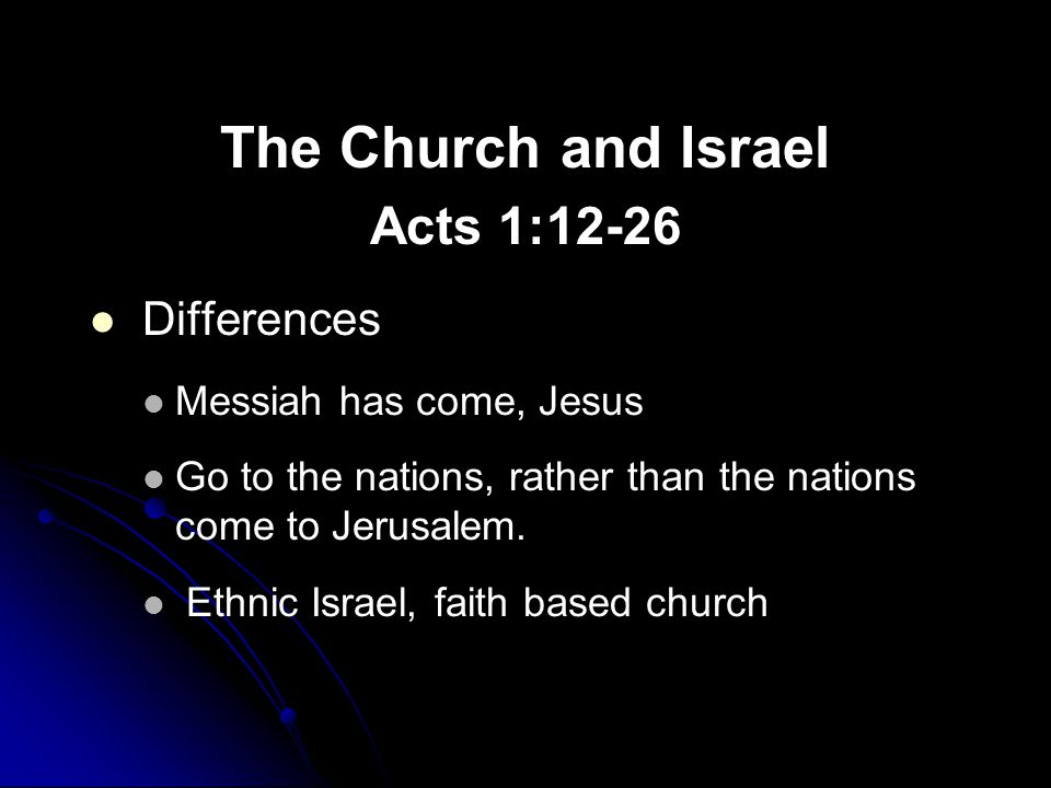 The Church and Israel Acts 1:12-26 Differences Messiah has come, Jesus Go to the nations, rather than the nations come to Jerusalem.