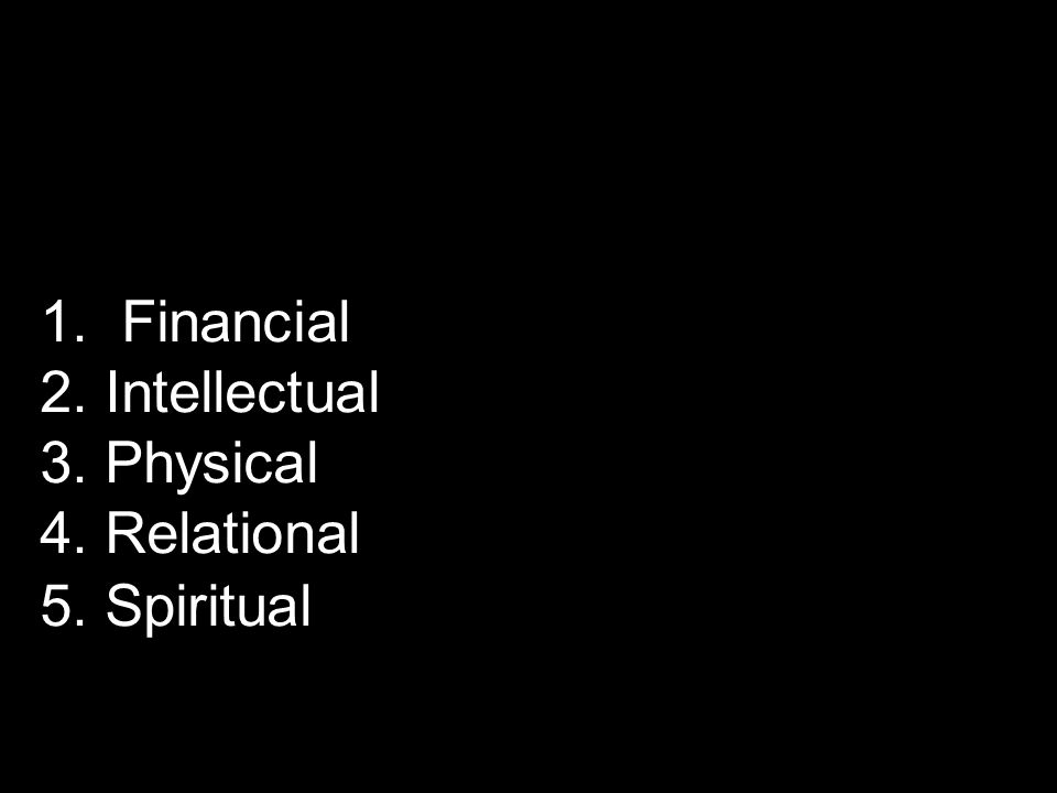 1. Financial 2. Intellectual 3. Physical 4. Relational 5. Spiritual