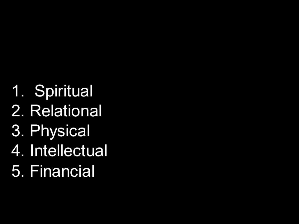 1. Spiritual 2. Relational 3. Physical 4. Intellectual 5. Financial
