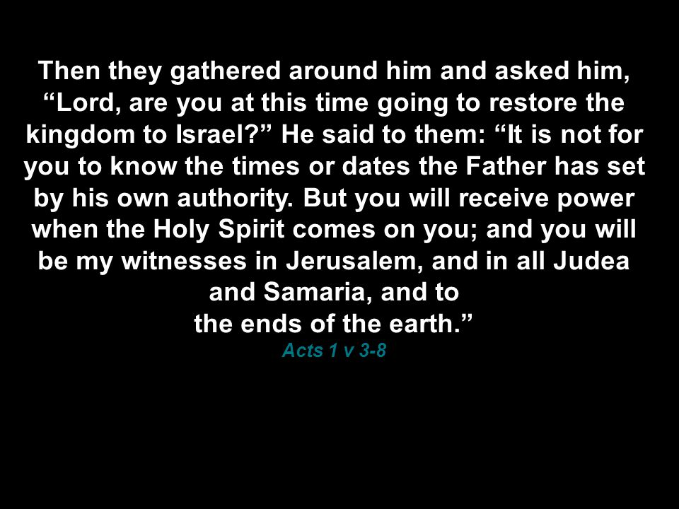 Then they gathered around him and asked him, Lord, are you at this time going to restore the kingdom to Israel He said to them: It is not for you to know the times or dates the Father has set by his own authority.