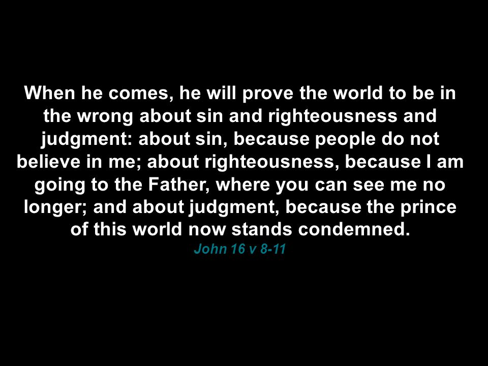 When he comes, he will prove the world to be in the wrong about sin and righteousness and judgment: about sin, because people do not believe in me; about righteousness, because I am going to the Father, where you can see me no longer; and about judgment, because the prince of this world now stands condemned.