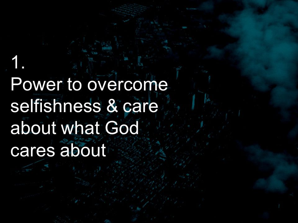 1. Power to overcome selfishness & care about what God cares about
