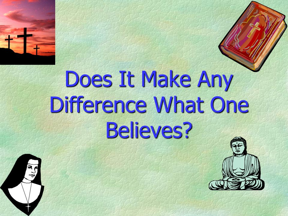Does It Make Any Difference What One Believes