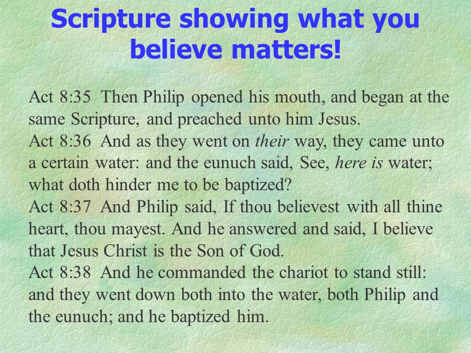 Scripture showing what you believe matters! Act 8:35 Then Philip opened his mouth, and began at the same Scripture, and preached unto him Jesus. Act 8