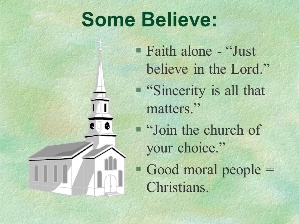 """Some Believe: §Faith alone - """"Just believe in the Lord."""" §""""Sincerity is all that matters."""" §""""Join the church of your choice."""" §Good moral people = Chr"""