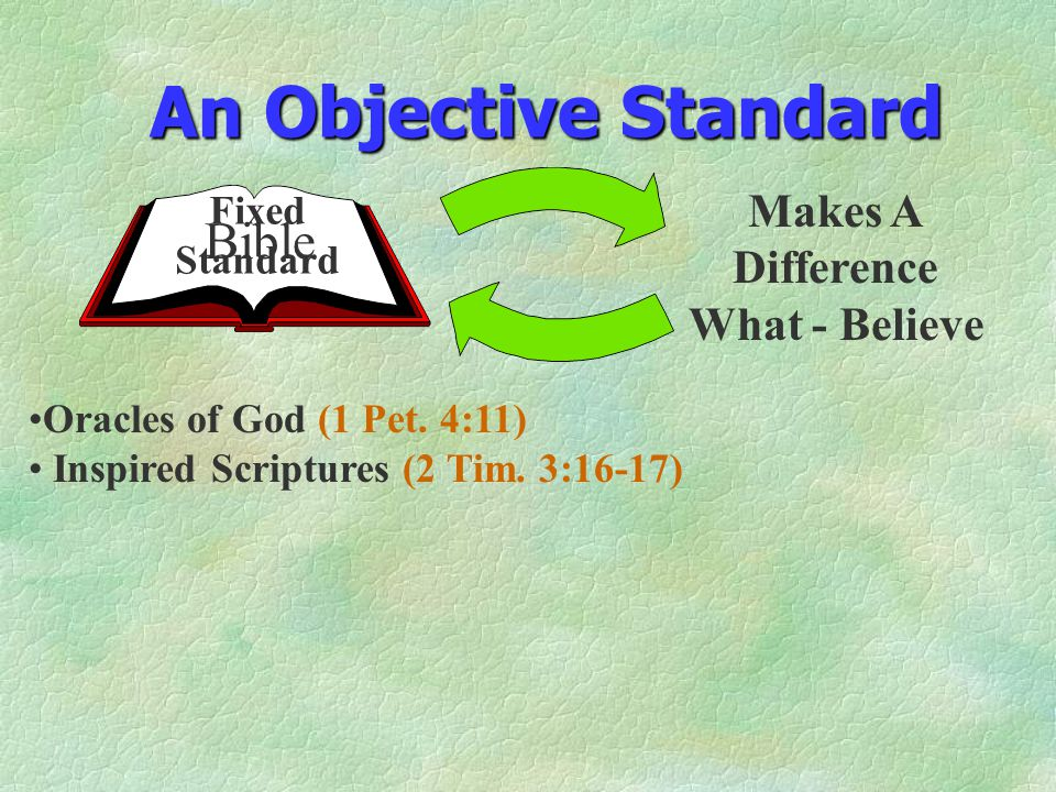 An Objective Standard Makes A Difference What - Believe Fixed Standard Oracles of God (1 Pet. 4:11) Inspired Scriptures (2 Tim. 3:16-17) Bible