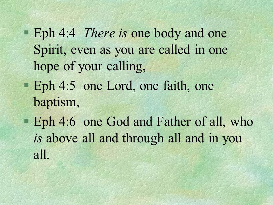 §Eph 4:4 There is one body and one Spirit, even as you are called in one hope of your calling, §Eph 4:5 one Lord, one faith, one baptism, §Eph 4:6 one