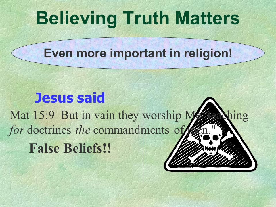 Believing Truth Matters Even more important in religion! Jesus said False Beliefs!! Mat 15:9 But in vain they worship Me, teaching for doctrines the c