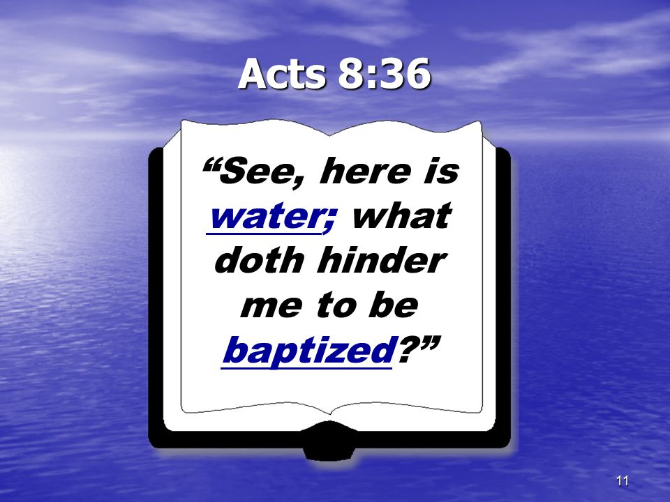 11 Acts 8:36 See, here is water; what doth hinder me to be baptized?
