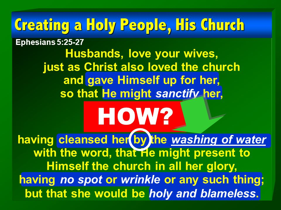 Creating a Holy People, His Church Ephesians 5:25-27 Husbands, love your wives, just as Christ also loved the church and gave Himself up for her, so t