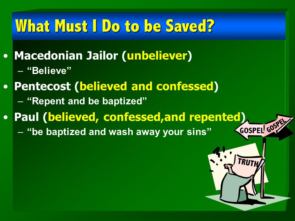 "What Must I Do to be Saved? Macedonian Jailor (unbeliever) –""Believe"" Pentecost (believed and confessed) –""Repent and be baptized"" Paul (believed, con"