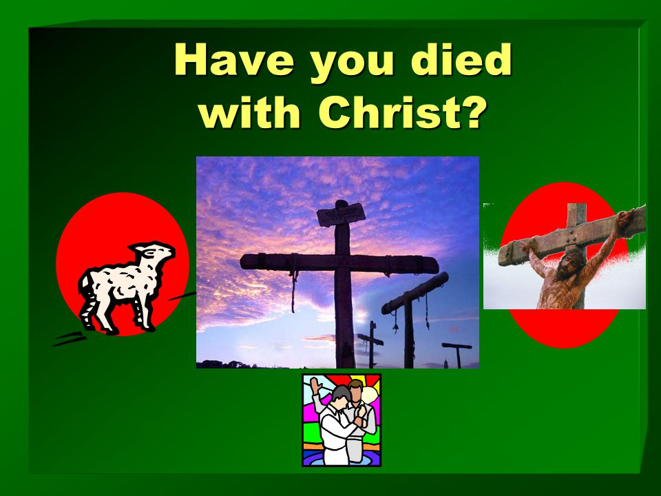 Have you died with Christ?