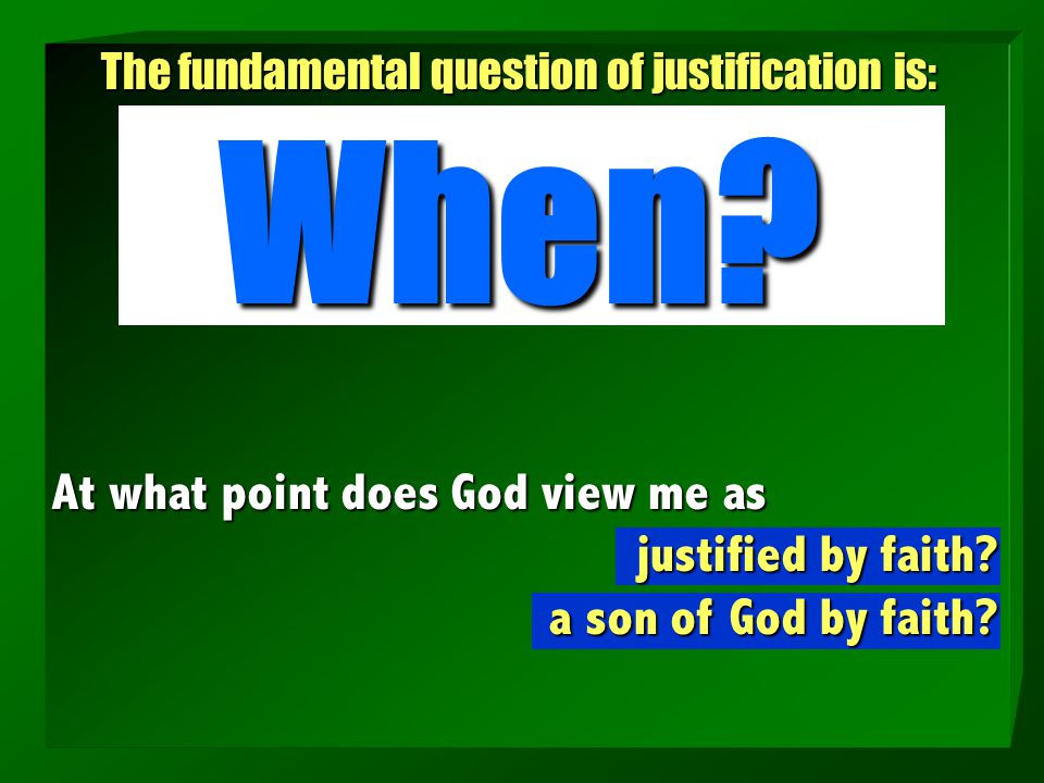The fundamental question of justification is: When? At what point does God view me as justified by faith? a son of God by faith?
