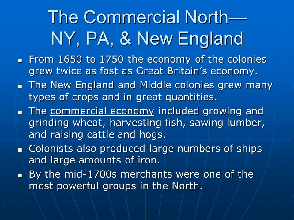 The Commercial North— NY, PA, & New England From 1650 to 1750 the economy of the colonies grew twice as fast as Great Britain's economy. From 1650 to