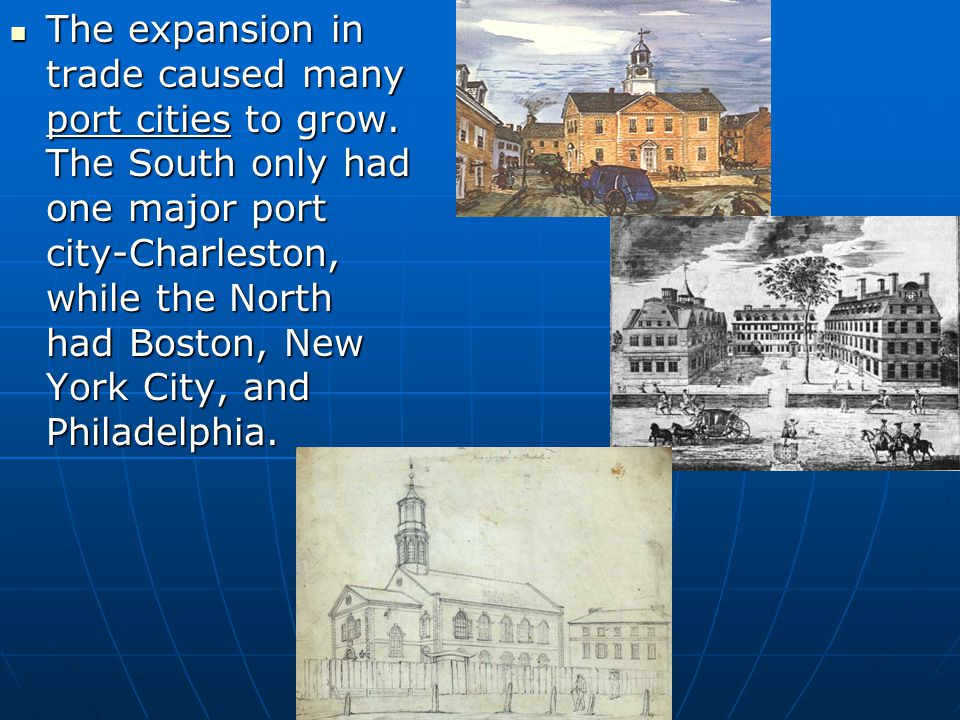The expansion in trade caused many port cities to grow. The South only had one major port city-Charleston, while the North had Boston, New York City,