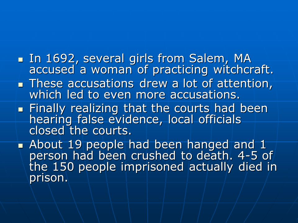 In 1692, several girls from Salem, MA accused a woman of practicing witchcraft. In 1692, several girls from Salem, MA accused a woman of practicing wi