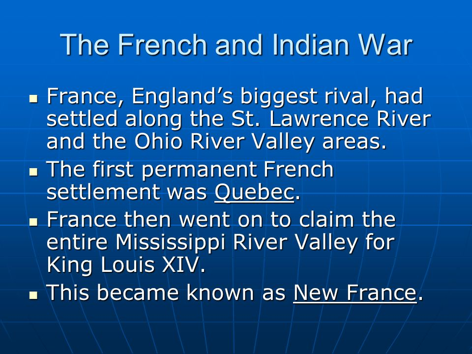 The French and Indian War France, England's biggest rival, had settled along the St. Lawrence River and the Ohio River Valley areas. France, England's