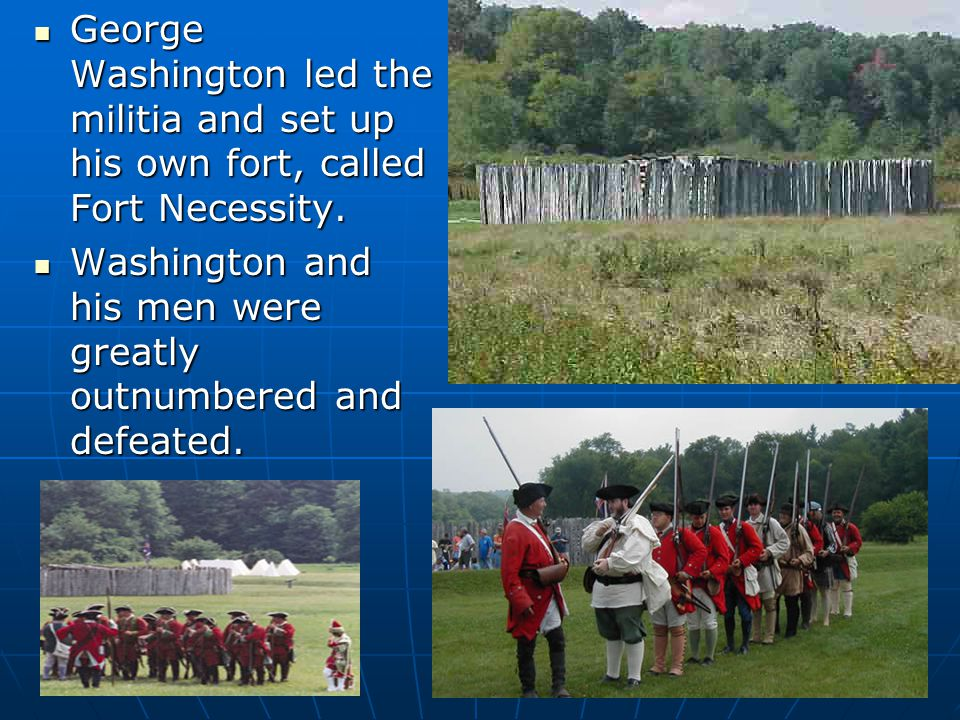 George Washington led the militia and set up his own fort, called Fort Necessity. George Washington led the militia and set up his own fort, called Fo