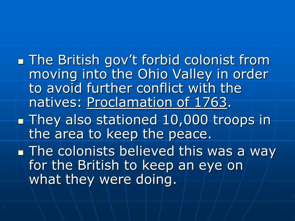 The British gov't forbid colonist from moving into the Ohio Valley in order to avoid further conflict with the natives: Proclamation of 1763. The Brit