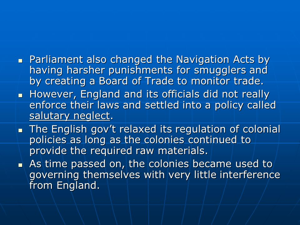 Parliament also changed the Navigation Acts by having harsher punishments for smugglers and by creating a Board of Trade to monitor trade. Parliament