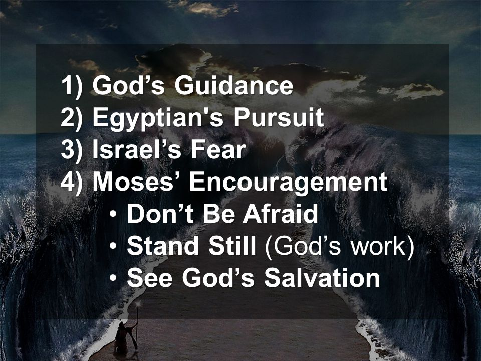 2) Egyptian s Pursuit 3) Israel's Fear 4) Moses' Encouragement Don't Be AfraidDon't Be Afraid Stand Still (God's work)Stand Still (God's work) See God's SalvationSee God's Salvation