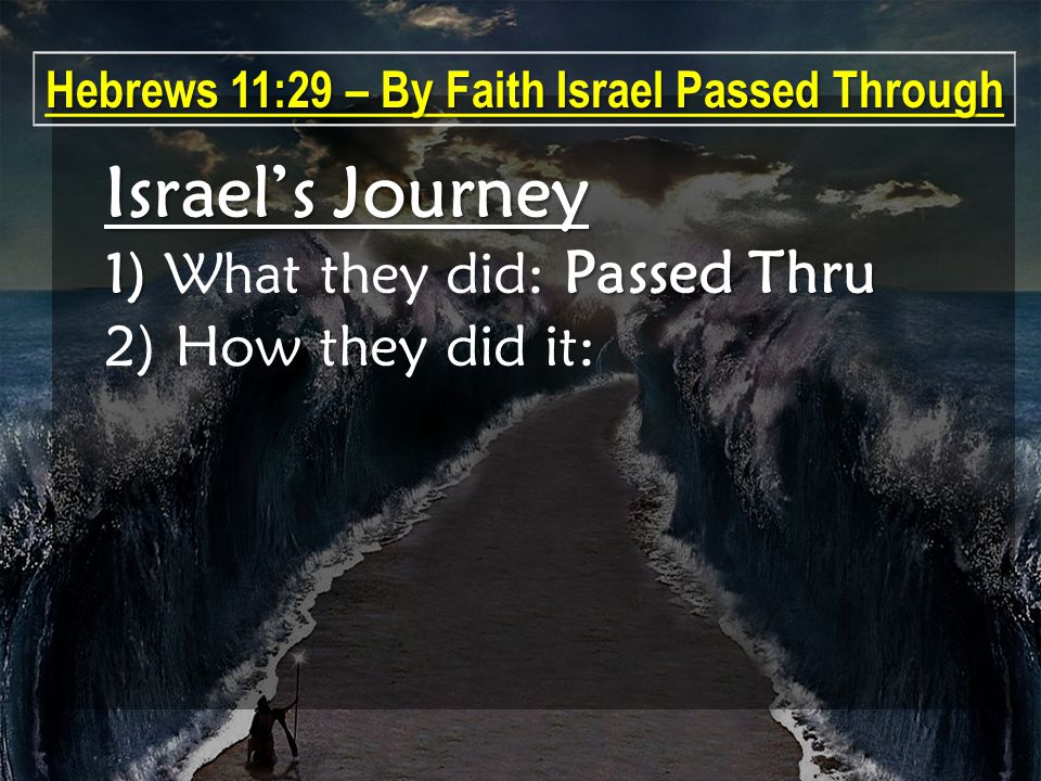 Israel's Journey 1) Passed Thru 1) What they did: Passed Thru 2) How they did it: Hebrews 11:29 – By Faith Israel Passed Through
