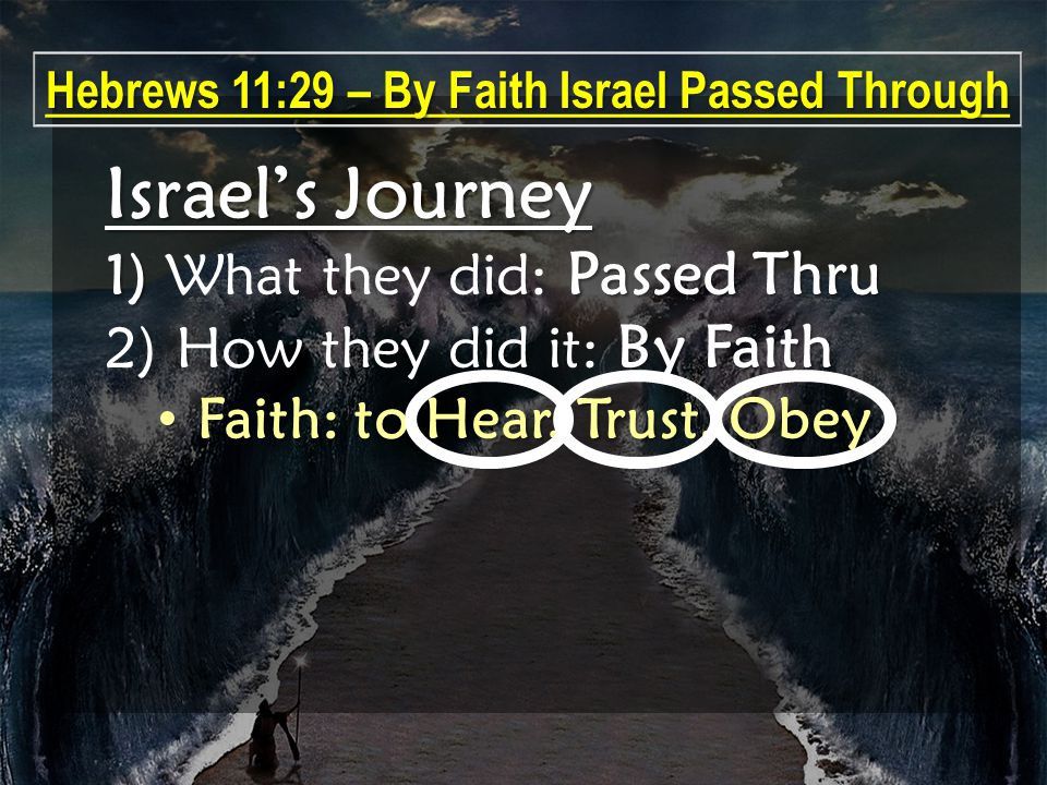 Israel's Journey 1) Passed Thru 1) What they did: Passed Thru By Faith 2) How they did it: By Faith Faith: to Hear, Trust, Obey Faith: to Hear, Trust, Obey Hebrews 11:29 – By Faith Israel Passed Through