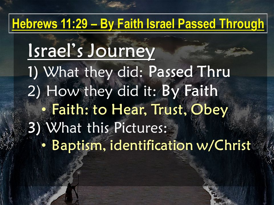 Israel's Journey 1) Passed Thru 1) What they did: Passed Thru By Faith 2) How they did it: By Faith Faith: to Hear, Trust, Obey Faith: to Hear, Trust, Obey 3) 3) What this Pictures: Baptism, identification w/Christ Baptism, identification w/Christ Hebrews 11:29 – By Faith Israel Passed Through
