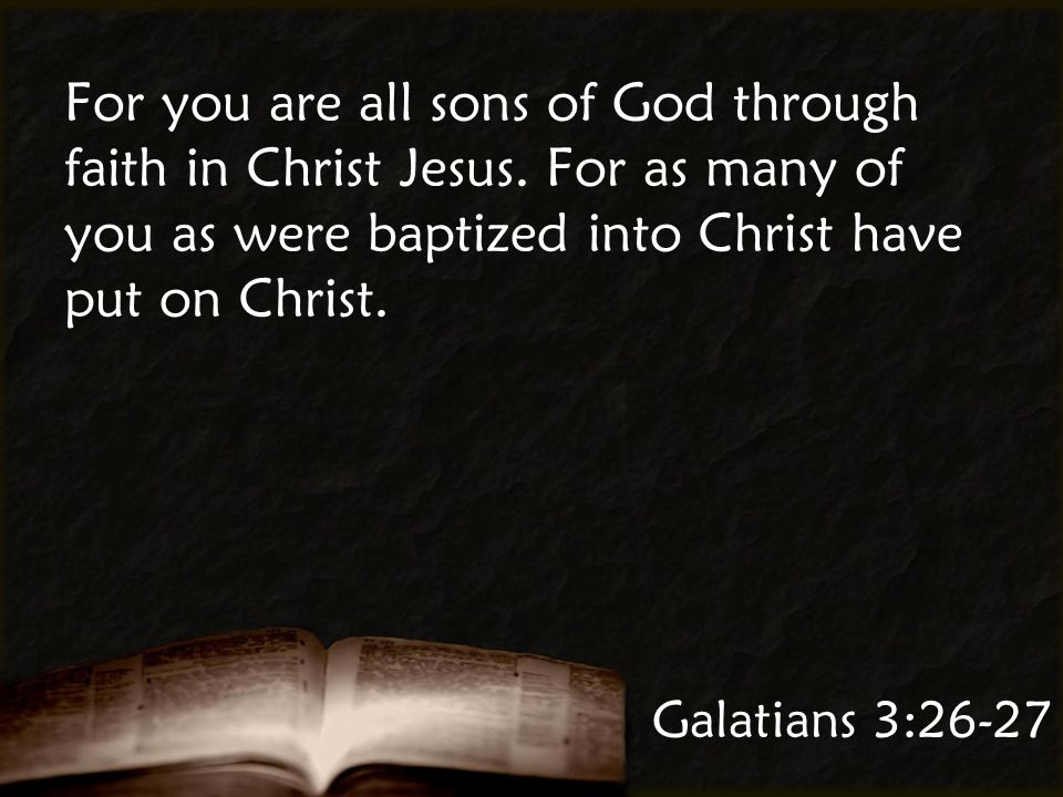 Galatians 3:26-27 For you are all sons of God through faith in Christ Jesus.