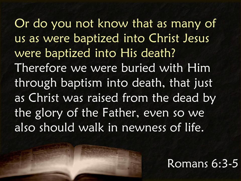 Romans 6:3-5 Or do you not know that as many of us as were baptized into Christ Jesus were baptized into His death.