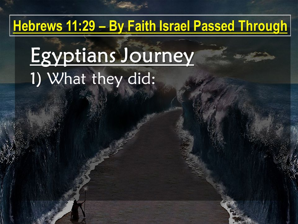 Egyptians Journey 1) 1) What they did: Hebrews 11:29 – By Faith Israel Passed Through