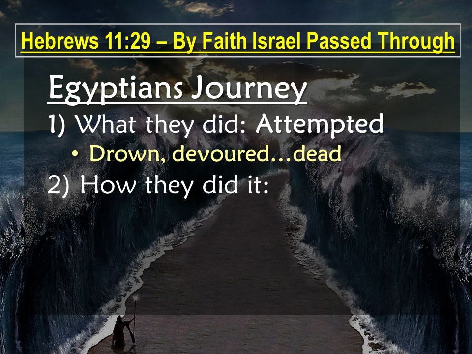 Egyptians Journey 1) Attempted 1) What they did: Attempted Drown, devoured…dead Drown, devoured…dead 2) How they did it: Hebrews 11:29 – By Faith Israel Passed Through
