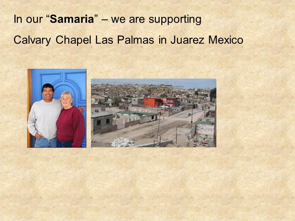 In our Samaria – we are supporting Calvary Chapel Las Palmas in Juarez Mexico