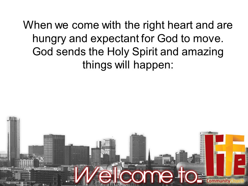 When we come with the right heart and are hungry and expectant for God to move.